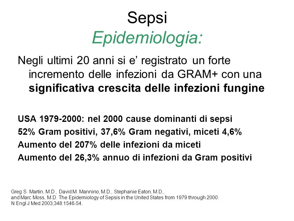 Sepsi Epidemiologia: Negli ultimi 20 anni si e registrato un forte incremento delle infezioni da GRAM+ con una significativa crescita delle infezioni fungine USA 1979-2000: nel 2000 cause dominanti di sepsi 52% Gram positivi, 37,6% Gram negativi, miceti 4,6% Aumento del 207% delle infezioni da miceti Aumento del 26,3% annuo di infezioni da Gram positivi Greg S.