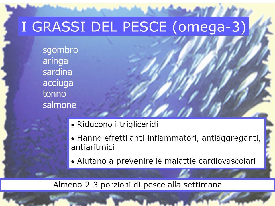 I GRASSI DEL PESCE (omega-3) Riducono i trigliceridi Hanno effetti anti-infiammatori, antiaggreganti, antiaritmici Aiutano a prevenire le malattie car