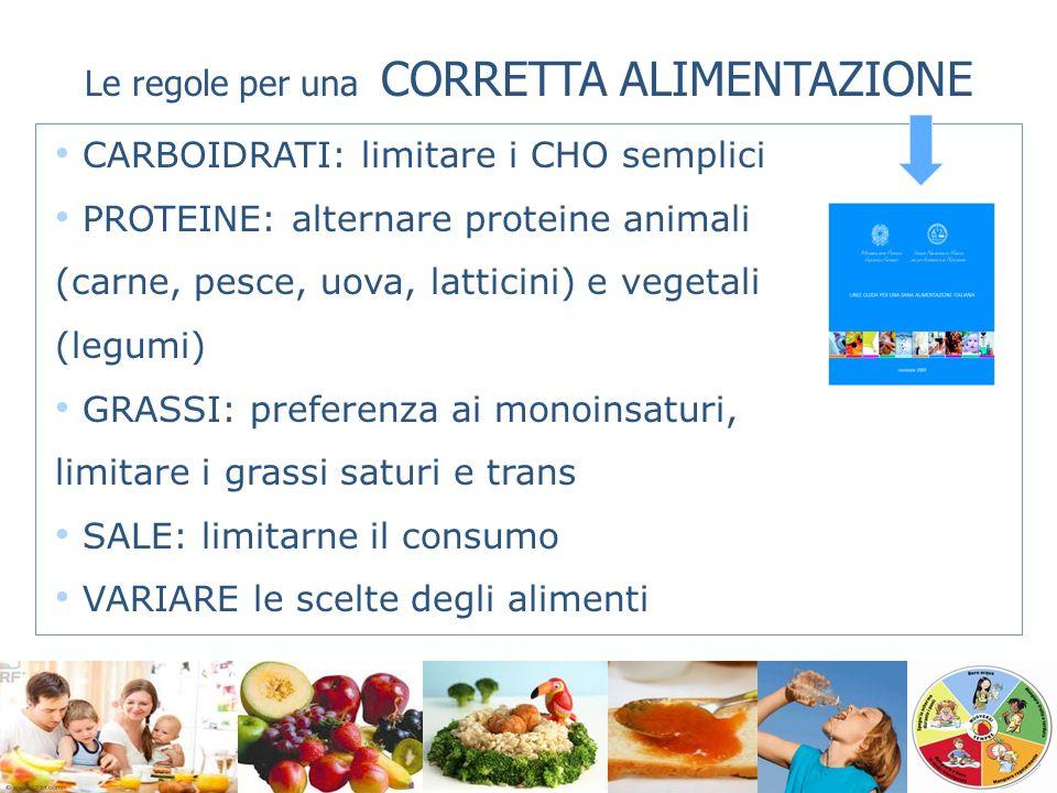 Le regole per una CORRETTA ALIMENTAZIONE CARBOIDRATI: limitare i CHO semplici PROTEINE: alternare proteine animali (carne, pesce, uova, latticini) e v