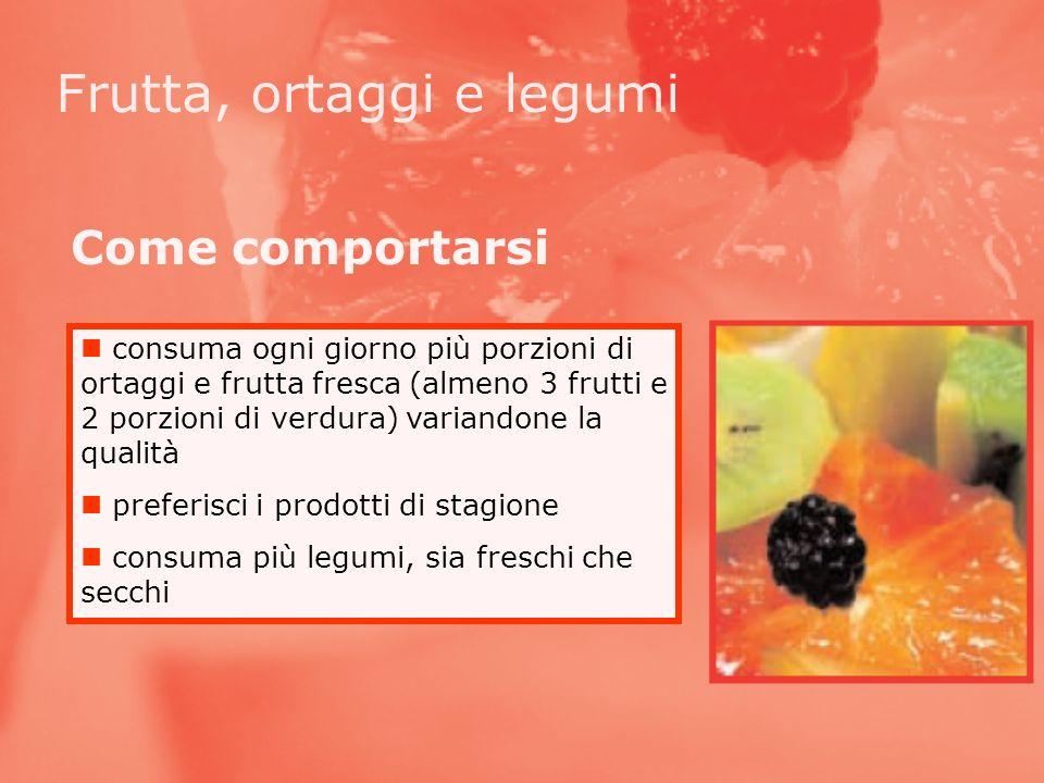 consuma ogni giorno più porzioni di ortaggi e frutta fresca (almeno 3 frutti e 2 porzioni di verdura) variandone la qualità preferisci i prodotti di s