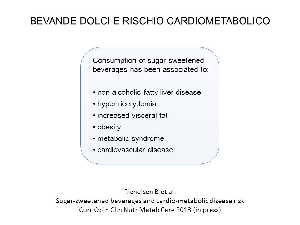 BEVANDE DOLCI E RISCHIO CARDIOMETABOLICO Consumption of sugar-sweetened beverages has been associated to: non-alcoholic fatty liver disease hypertricerydemia increased visceral fat obesity metabolic syndrome cardiovascular disease Richelsen B et al.
