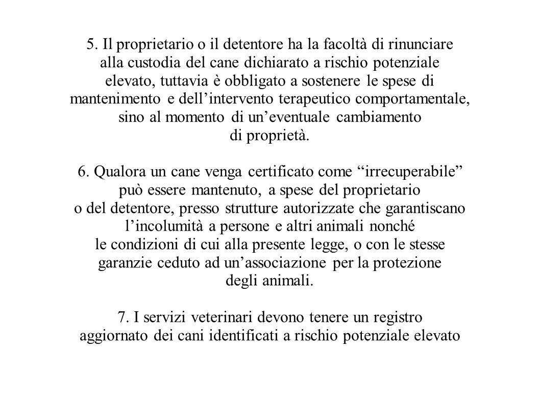 5. Il proprietario o il detentore ha la facoltà di rinunciare alla custodia del cane dichiarato a rischio potenziale elevato, tuttavia è obbligato a s