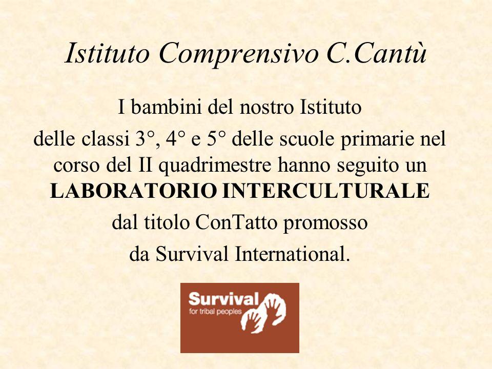 Istituto Comprensivo C.Cantù I bambini del nostro Istituto delle classi 3°, 4° e 5° delle scuole primarie nel corso del II quadrimestre hanno seguito un LABORATORIO INTERCULTURALE dal titolo ConTatto promosso da Survival International.