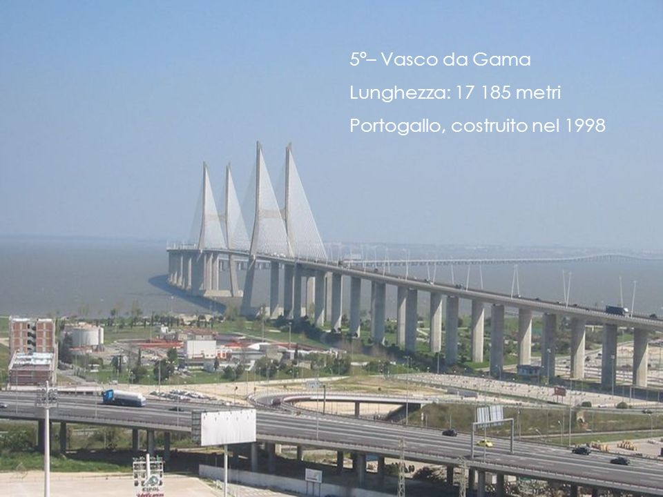 5º– Vasco da Gama Lunghezza: 17 185 metri Portogallo, costruito nel 1998