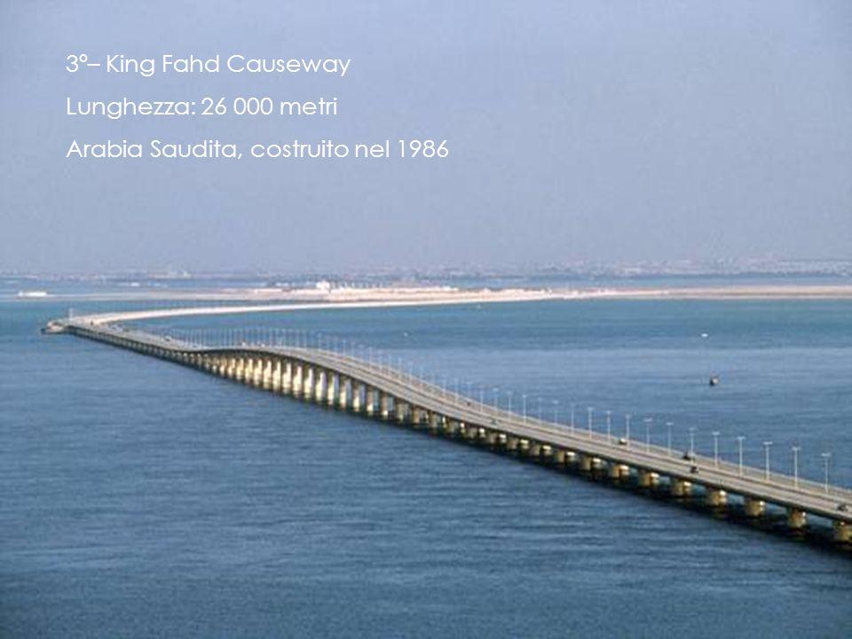 3º– King Fahd Causeway Lunghezza: 26 000 metri Arabia Saudita, costruito nel 1986