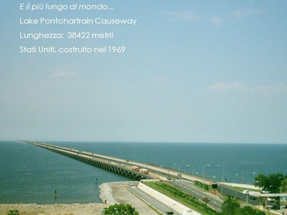 E il più lungo al mondo... Lake Pontchartrain Causeway Lunghezza: 38422 metri! Stati Uniti, costruito nel 1969