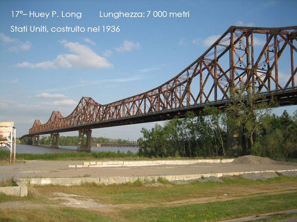 17º– Huey P. Long Lunghezza: 7 000 metri Stati Uniti, costruito nel 1936
