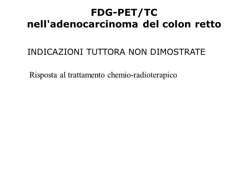 FDG-PET/TC nell'adenocarcinoma del colon retto INDICAZIONI TUTTORA NON DIMOSTRATE Risposta al trattamento chemio-radioterapico