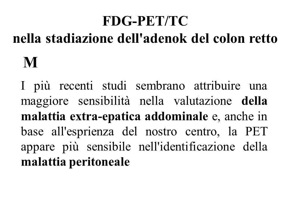 I più recenti studi sembrano attribuire una maggiore sensibilità nella valutazione della malattia extra-epatica addominale e, anche in base all esprienza del nostro centro, la PET appare più sensibile nell identificazione della malattia peritoneale FDG-PET/TC nella stadiazione dell adenok del colon retto M