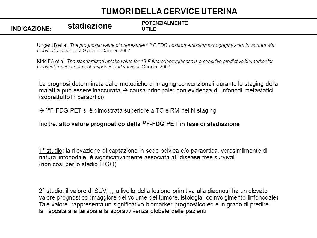 stadiazione INDICAZIONE: TUMORI DELLA CERVICE UTERINA POTENZIALMENTE UTILE Unger JB et al.