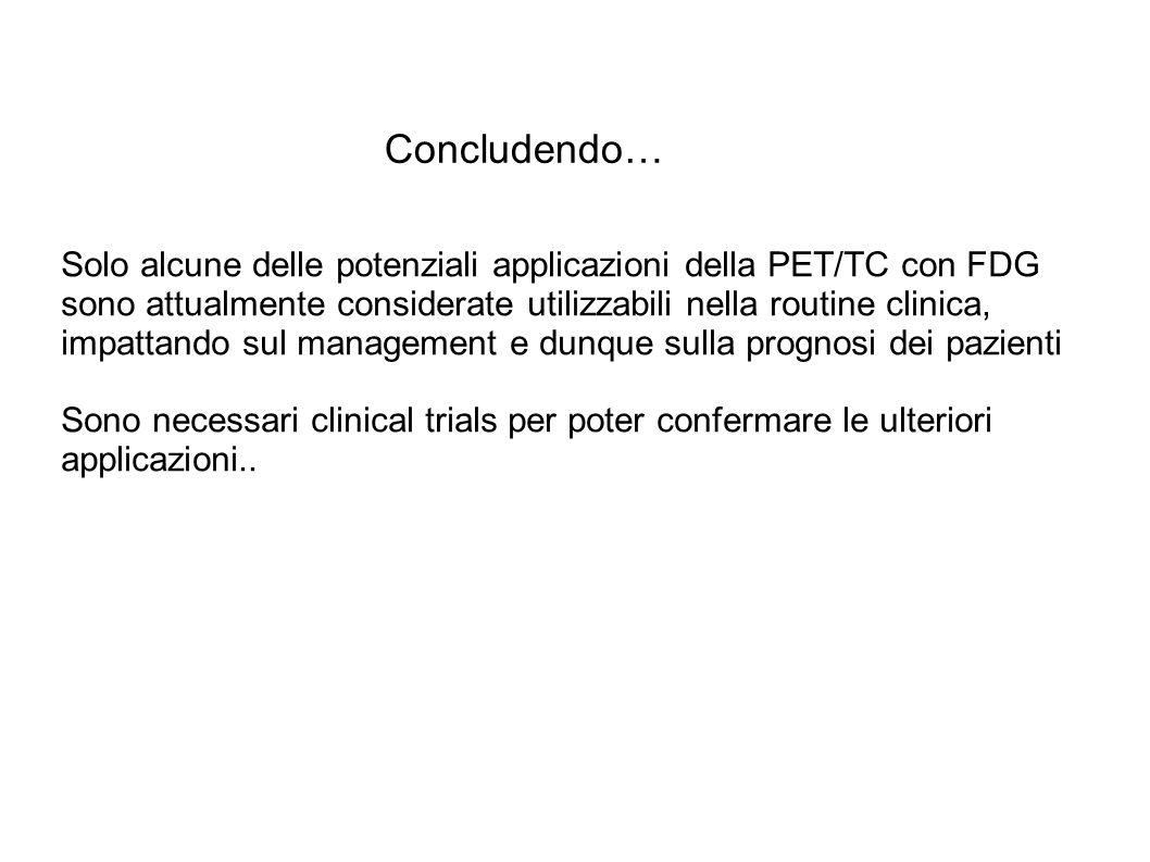 Concludendo… Solo alcune delle potenziali applicazioni della PET/TC con FDG sono attualmente considerate utilizzabili nella routine clinica, impattando sul management e dunque sulla prognosi dei pazienti Sono necessari clinical trials per poter confermare le ulteriori applicazioni..