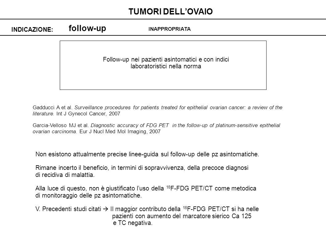 follow-up INDICAZIONE: TUMORI DELLOVAIO INAPPROPRIATA Follow-up nei pazienti asintomatici e con indici laboratoristici nella norma Gadducci A et al.