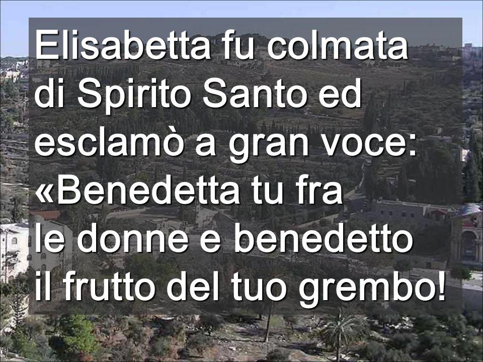 Elisabetta fu colmata di Spirito Santo ed esclamò a gran voce: « Benedetta tu fra le donne e benedetto il frutto del tuo grembo!