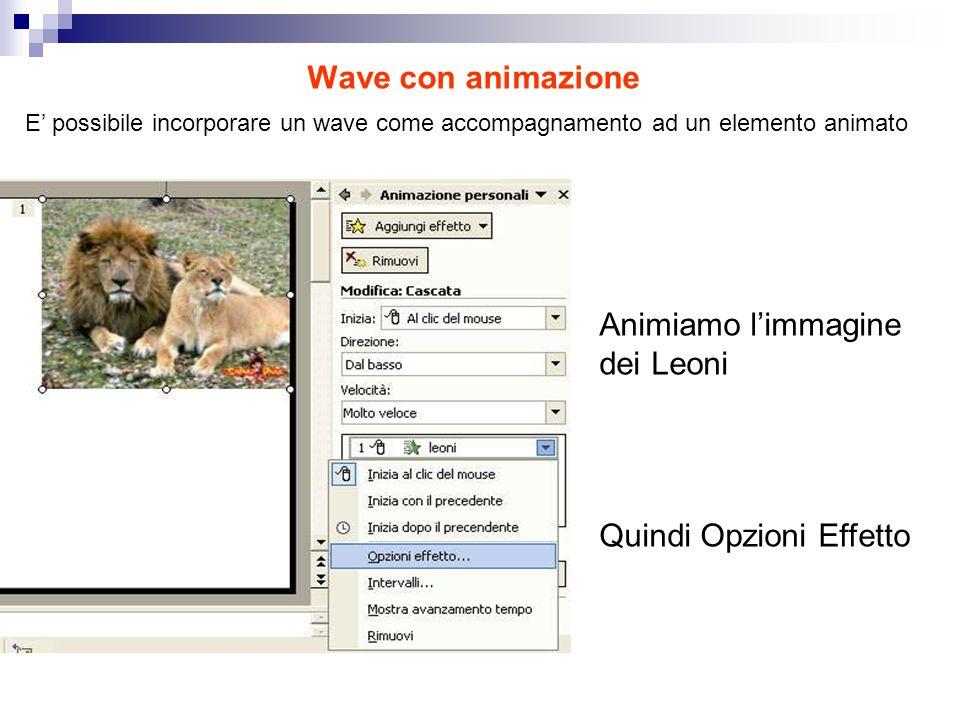 Wave con animazione E possibile incorporare un wave come accompagnamento ad un elemento animato Animiamo limmagine dei Leoni Quindi Opzioni Effetto