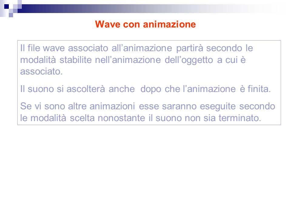 Wave con animazione Il file wave associato allanimazione partirà secondo le modalità stabilite nellanimazione delloggetto a cui è associato.