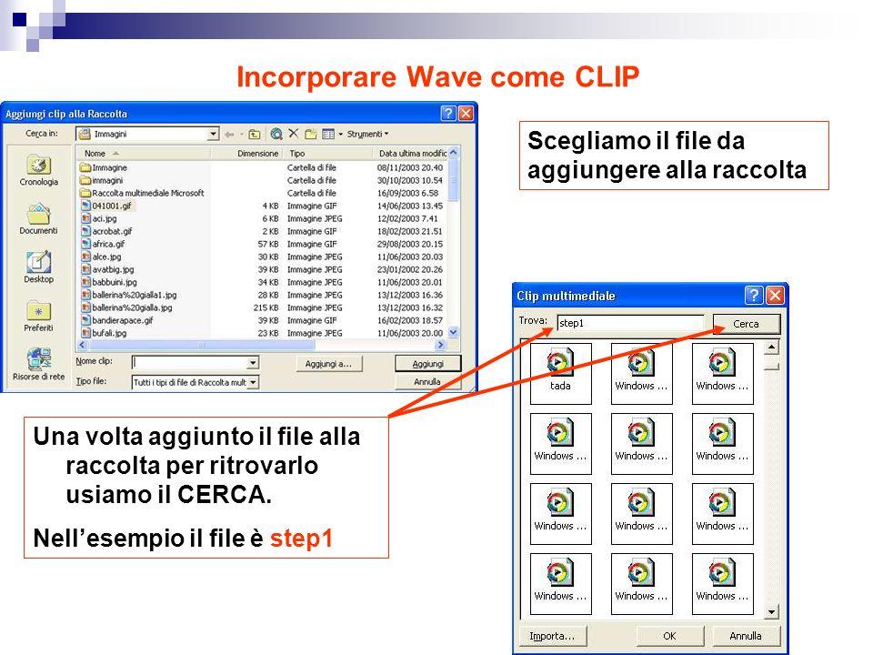 Incorporare Wave come CLIP Scegliamo il file da aggiungere alla raccolta Una volta aggiunto il file alla raccolta per ritrovarlo usiamo il CERCA.