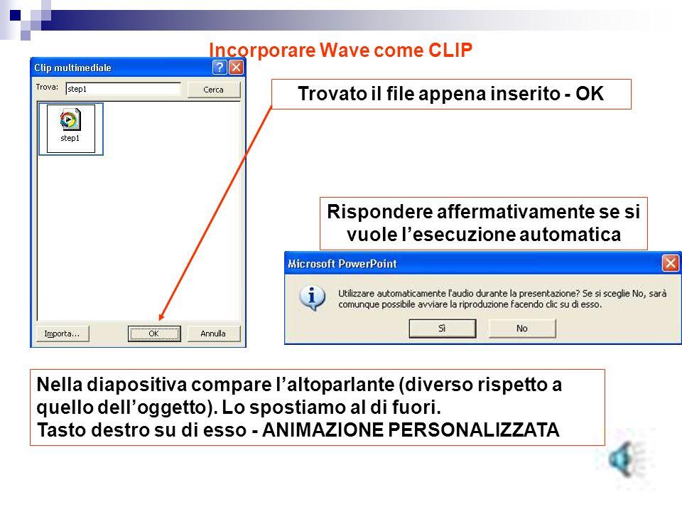 Incorporare Wave come CLIP Trovato il file appena inserito - OK Rispondere affermativamente se si vuole lesecuzione automatica Nella diapositiva compare laltoparlante (diverso rispetto a quello delloggetto).
