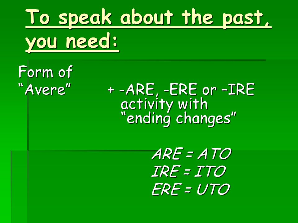Form of Avere+ -ARE, -ERE or –IRE activity with ending changes ARE = ATO ARE = ATO IRE = ITO IRE = ITO ERE = UTO ERE = UTO To speak about the past, yo