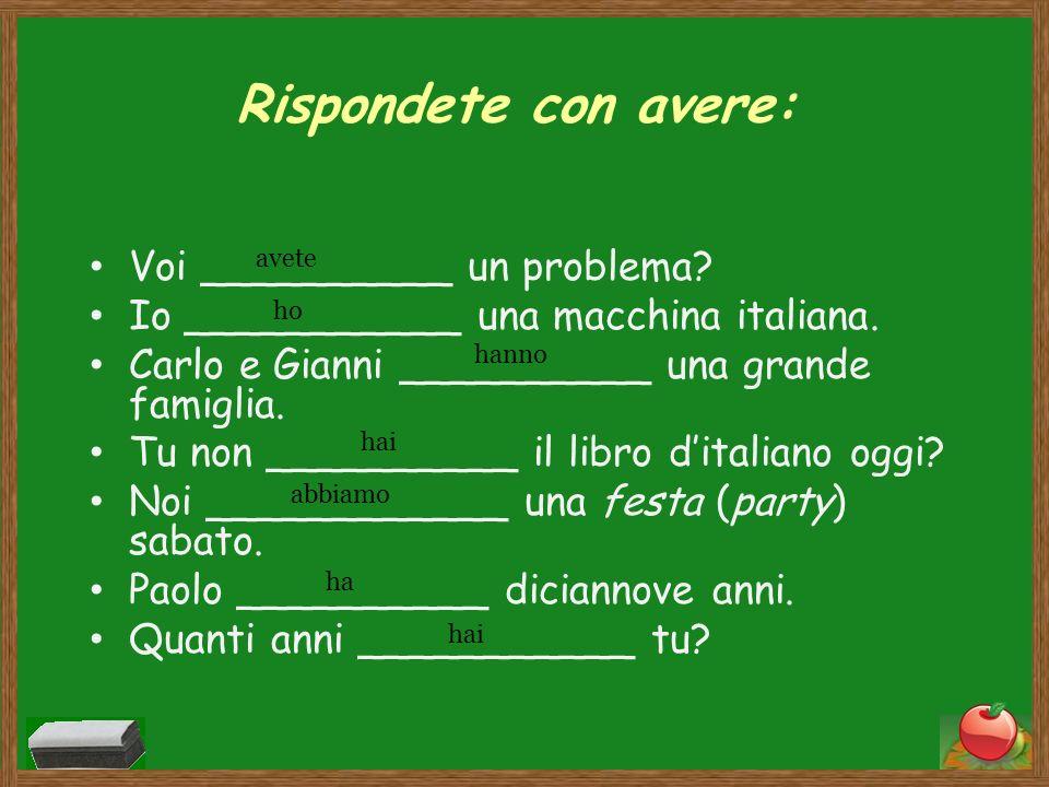 Rispondete con avere: Voi __________ un problema? Io ___________ una macchina italiana. Carlo e Gianni __________ una grande famiglia. Tu non ________