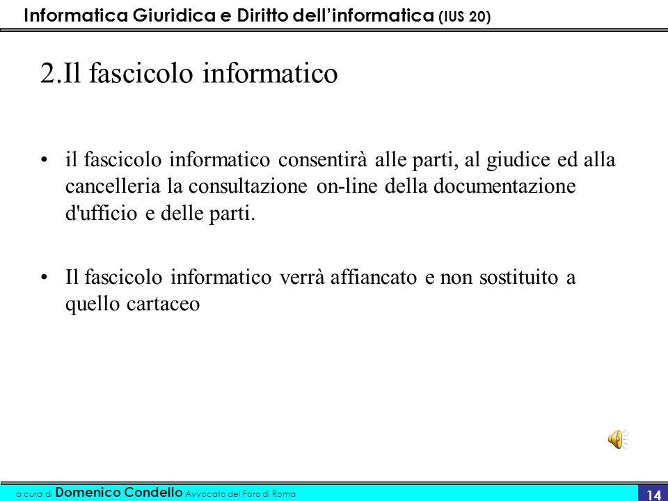 Informatica Giuridica e Diritto dellinformatica (IUS 20) a cura di Domenico Condello Avvocato del Foro di Roma 14 2.Il fascicolo informatico il fascic