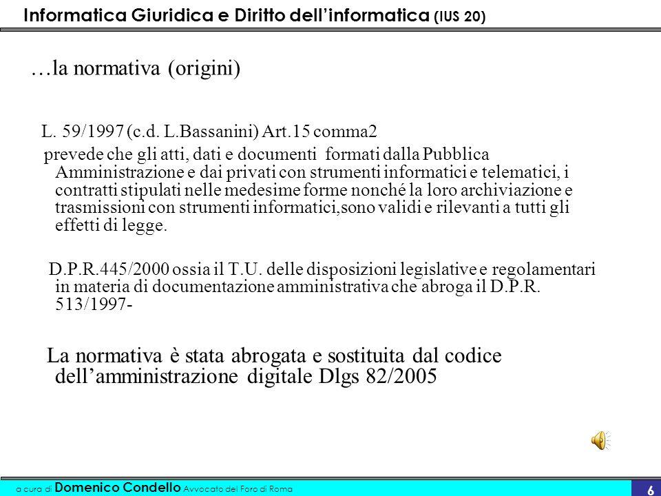 Informatica Giuridica e Diritto dellinformatica (IUS 20) a cura di Domenico Condello Avvocato del Foro di Roma 6 …la normativa (origini) L. 59/1997 (c
