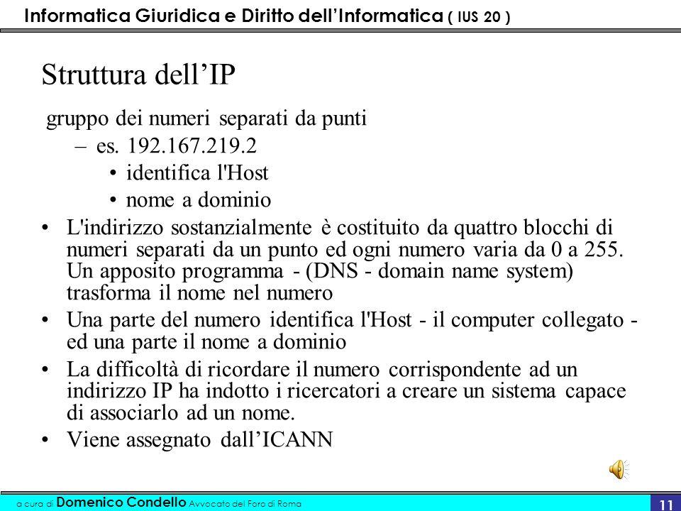 Informatica Giuridica e Diritto dellInformatica ( IUS 20 ) a cura di Domenico Condello Avvocato del Foro di Roma 10 Modalità di collegamento Indirizzo univoco IP (Internet protocol) Ad ogni elaboratore elettronico (Host) collegato, nella rete Internet, viene assegnato un indirizzo numerico univoco detto indirizzo IP