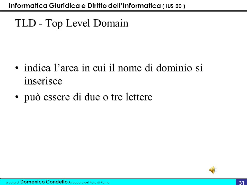 Informatica Giuridica e Diritto dellInformatica ( IUS 20 ) a cura di Domenico Condello Avvocato del Foro di Roma 30 Il nome di dominio deve essere unico (come il numero telefonico) di divide in due parti –tld-top level domain (la parte destra) –sld-secondary level domain (la parte sinistra
