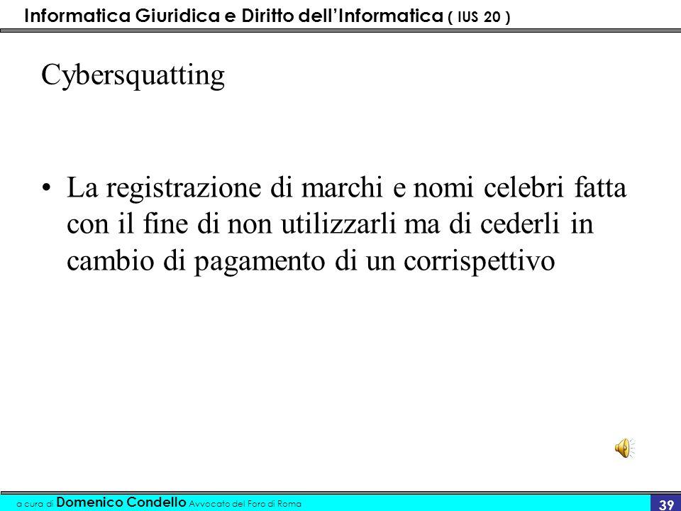 Informatica Giuridica e Diritto dellInformatica ( IUS 20 ) a cura di Domenico Condello Avvocato del Foro di Roma 38 problematiche Si verificano due frequenti fenomeni: Cybersquatting Domain Grabbing