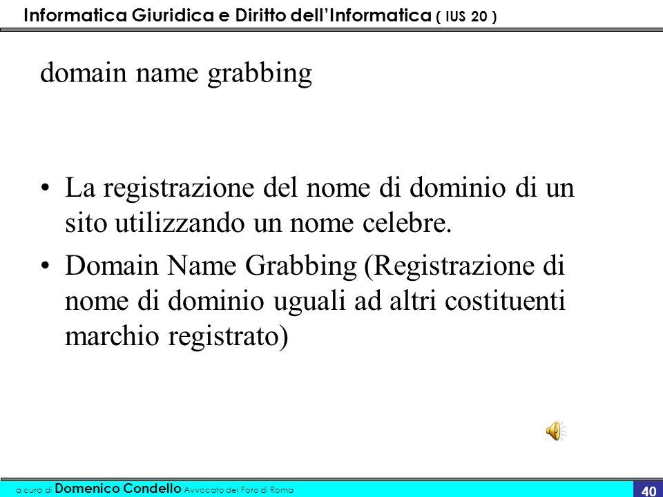 Informatica Giuridica e Diritto dellInformatica ( IUS 20 ) a cura di Domenico Condello Avvocato del Foro di Roma 39 Cybersquatting La registrazione di