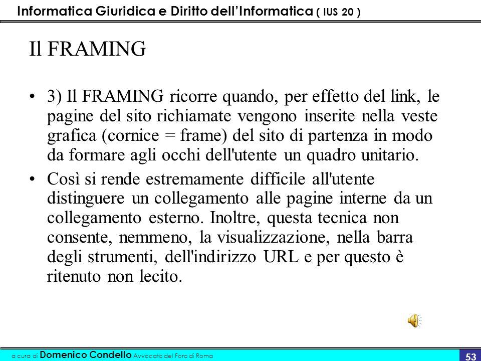 Informatica Giuridica e Diritto dellInformatica ( IUS 20 ) a cura di Domenico Condello Avvocato del Foro di Roma 52 Il DEEP LINKING 2) Il DEEP LINKING è il collegamento alla pagina interna di un altro sito, omettendo di passare per la home page.