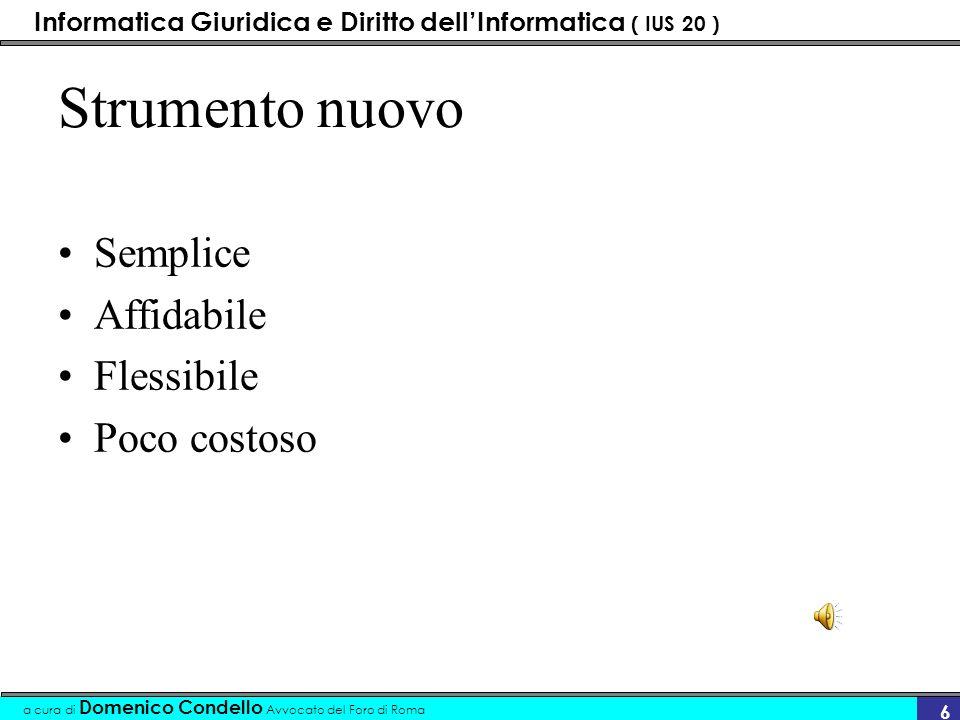 Informatica Giuridica e Diritto dellInformatica ( IUS 20 ) a cura di Domenico Condello Avvocato del Foro di Roma 6 Strumento nuovo Semplice Affidabile Flessibile Poco costoso
