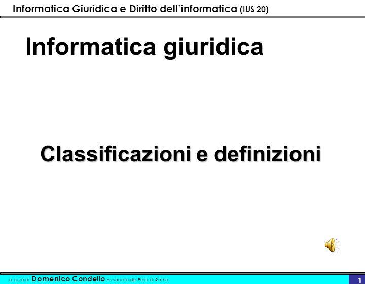 Informatica Giuridica e Diritto dellinformatica (IUS 20) a cura di Domenico Condello Avvocato del Foro di Roma 11 Informatica giuridica Informatica giuridica e diritto dellinformatica –Posizione monistica –Posizione dualistica