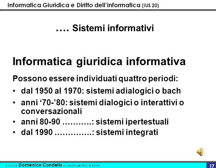 Informatica Giuridica e Diritto dellinformatica (IUS 20) a cura di Domenico Condello Avvocato del Foro di Roma 16 1 Sistemi informativi (profilo funzionale) Informatica giuridica informativa Sono sistemi che producono informazione.