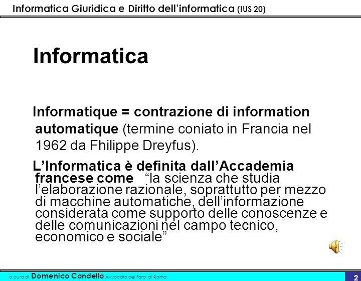 Informatica Giuridica e Diritto dellinformatica (IUS 20) a cura di Domenico Condello Avvocato del Foro di Roma 2 Informatica Informatique = contrazione di information automatique (termine coniato in Francia nel 1962 da Fhilippe Dreyfus).