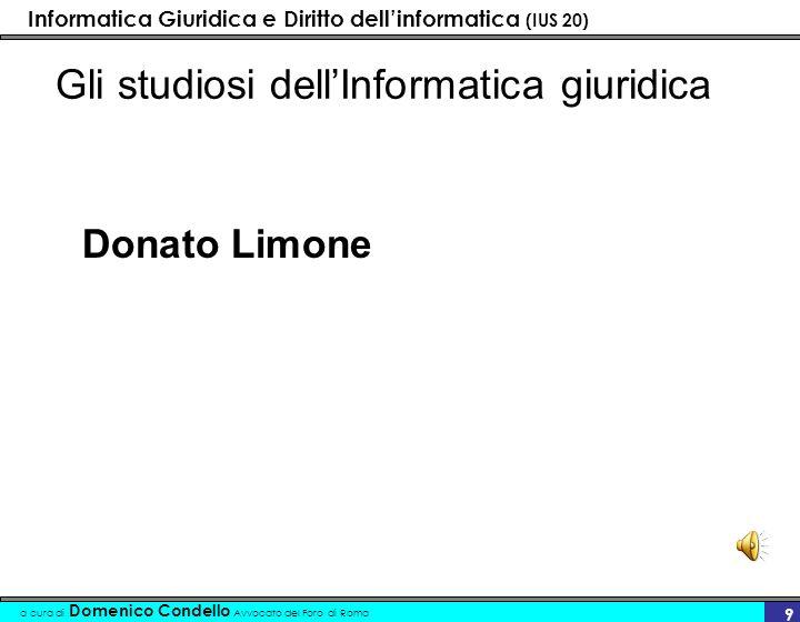 Informatica Giuridica e Diritto dellinformatica (IUS 20) a cura di Domenico Condello Avvocato del Foro di Roma 9 Gli studiosi dellInformatica giuridica Donato Limone