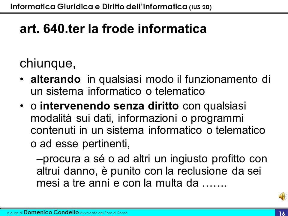 Informatica Giuridica e Diritto dellinformatica (IUS 20) a cura di Domenico Condello Avvocato del Foro di Roma 16 art. 640.ter la frode informatica ch