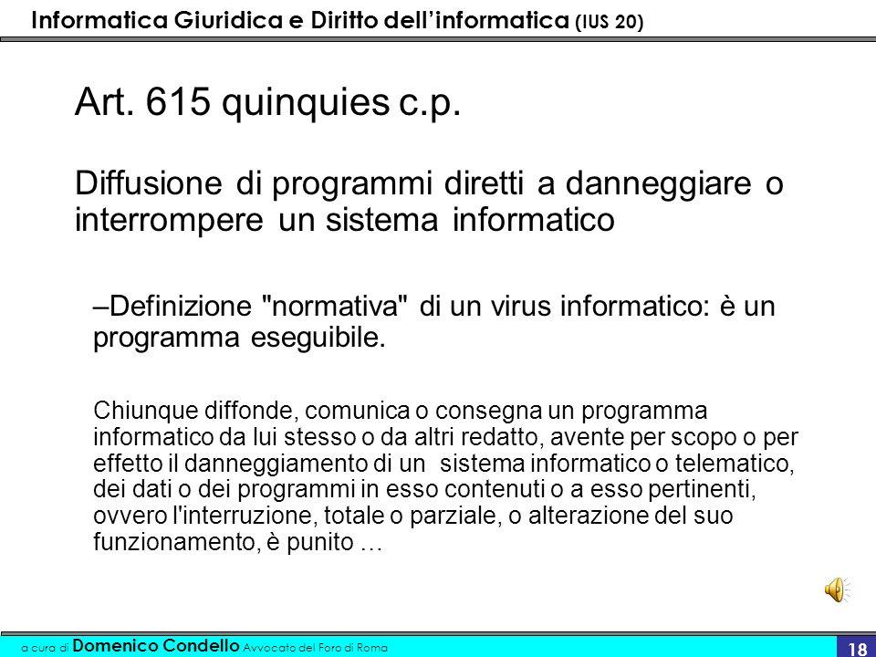 Informatica Giuridica e Diritto dellinformatica (IUS 20) a cura di Domenico Condello Avvocato del Foro di Roma 18 Art. 615 quinquies c.p. Diffusione d