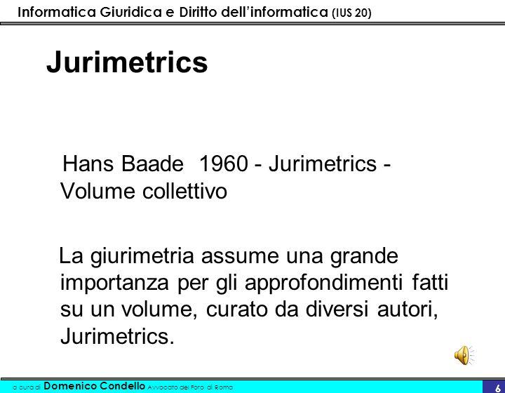 Informatica Giuridica e Diritto dellinformatica (IUS 20) a cura di Domenico Condello Avvocato del Foro di Roma 6 Jurimetrics Hans Baade 1960 - Jurimet