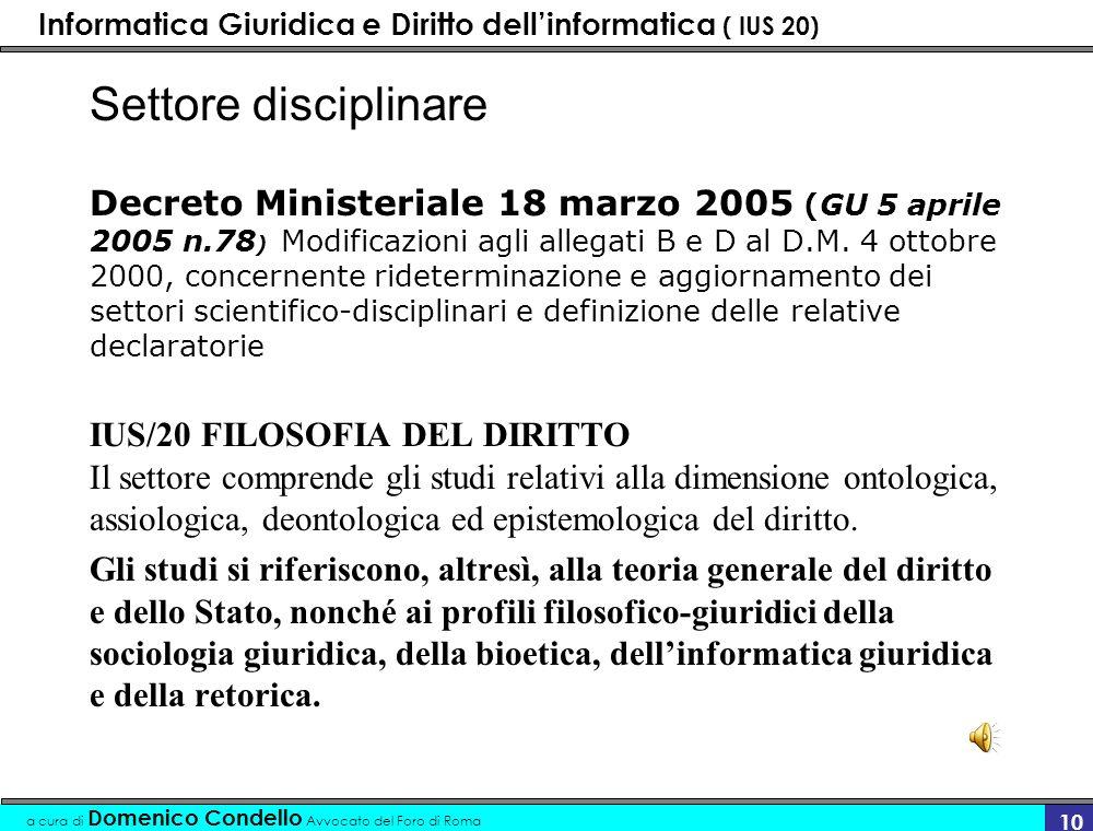 Informatica Giuridica e Diritto dellinformatica ( IUS 20) a cura di Domenico Condello Avvocato del Foro di Roma 10 Settore disciplinare Decreto Ministeriale 18 marzo 2005 (GU 5 aprile 2005 n.78 ) Modificazioni agli allegati B e D al D.M.
