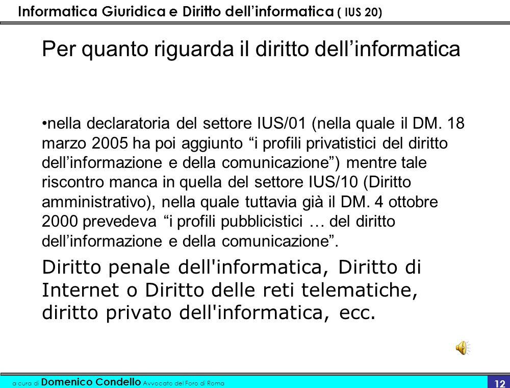 Informatica Giuridica e Diritto dellinformatica ( IUS 20) a cura di Domenico Condello Avvocato del Foro di Roma 12 Per quanto riguarda il diritto dellinformatica nella declaratoria del settore IUS/01 (nella quale il DM.
