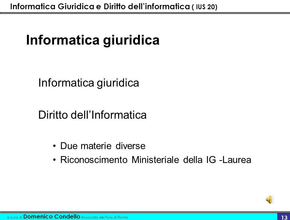 Informatica Giuridica e Diritto dellinformatica ( IUS 20) a cura di Domenico Condello Avvocato del Foro di Roma 13 Informatica giuridica Diritto dellInformatica Due materie diverse Riconoscimento Ministeriale della IG -Laurea