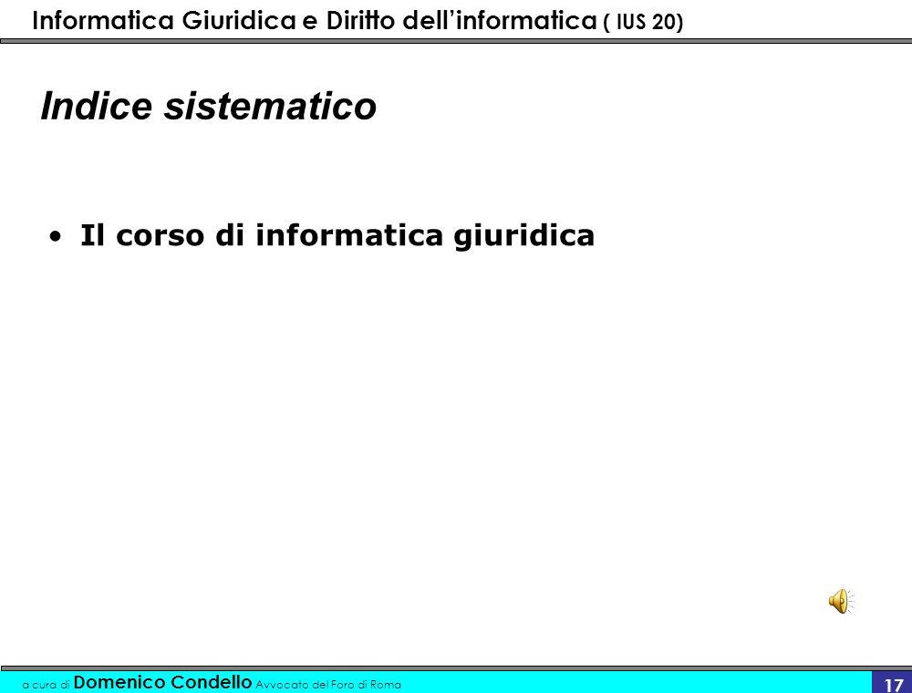 Informatica Giuridica e Diritto dellinformatica ( IUS 20) a cura di Domenico Condello Avvocato del Foro di Roma 17 Indice sistematico Il corso di informatica giuridica