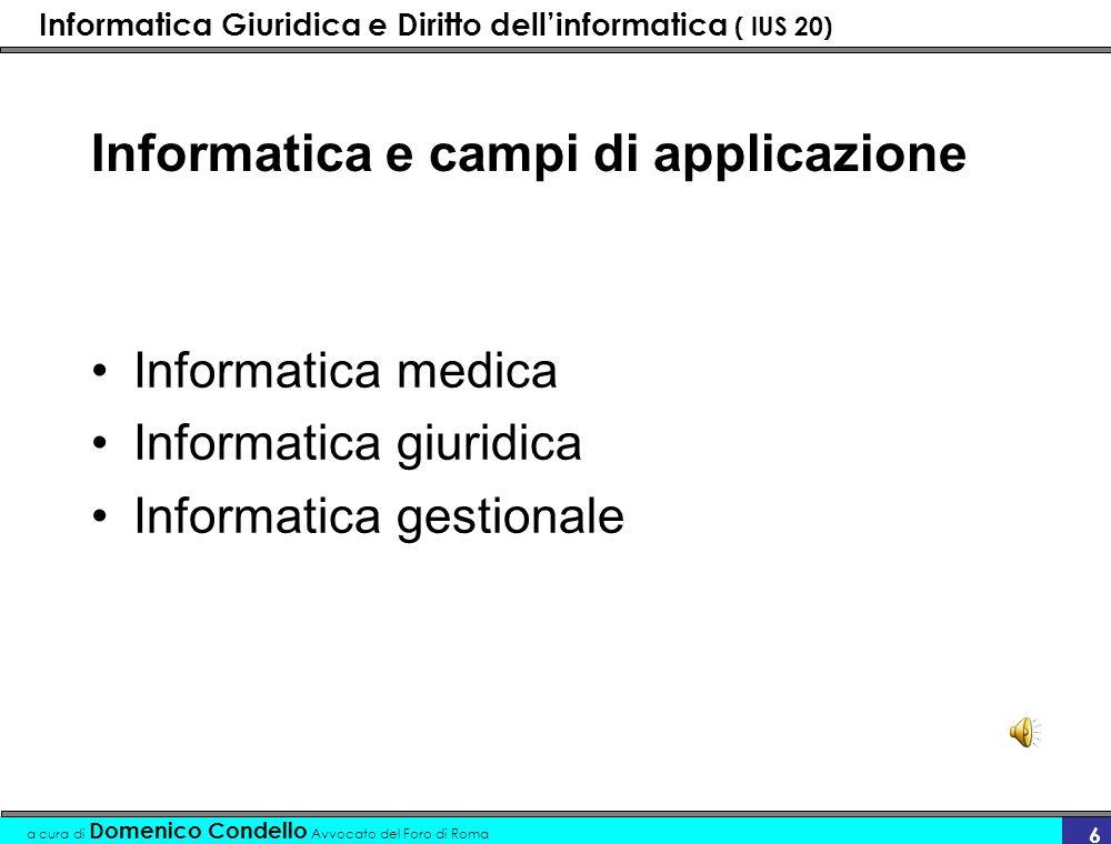 Informatica Giuridica e Diritto dellinformatica ( IUS 20) a cura di Domenico Condello Avvocato del Foro di Roma 6 Informatica e campi di applicazione Informatica medica Informatica giuridica Informatica gestionale