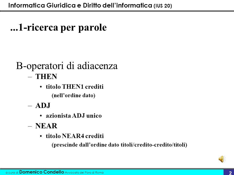 Informatica Giuridica e Diritto dellinformatica (IUS 20) a cura di Domenico Condello Avvocato del Foro di Roma 2...1-ricerca per parole B-operatori di