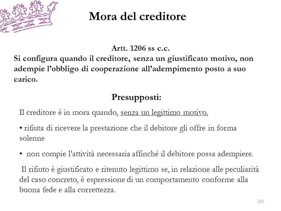 Mora del creditore Presupposti: Artt. 1206 ss c.c. Si configura quando il creditore, senza un giustificato motivo, non adempie lobbligo di cooperazion