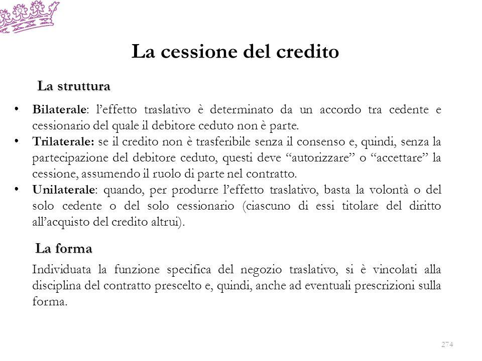 La cessione del credito La struttura Bilaterale: leffetto traslativo è determinato da un accordo tra cedente e cessionario del quale il debitore cedut