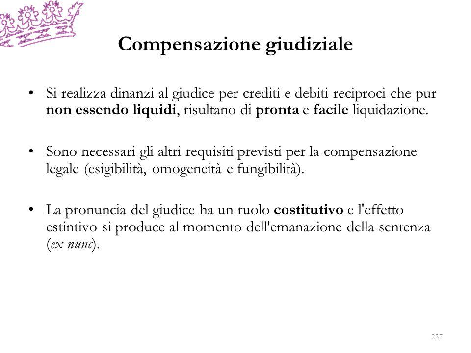 Compensazione giudiziale Si realizza dinanzi al giudice per crediti e debiti reciproci che pur non essendo liquidi, risultano di pronta e facile liquidazione.