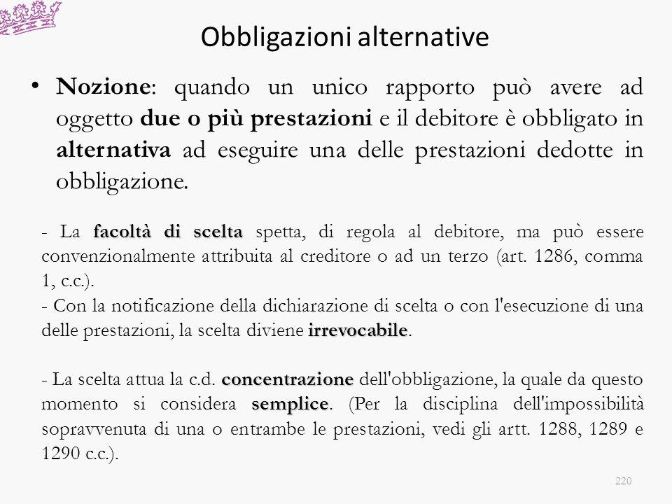 Obbligazioni alternative Nozione: quando un unico rapporto può avere ad oggetto due o più prestazioni e il debitore è obbligato in alternativa ad eseg