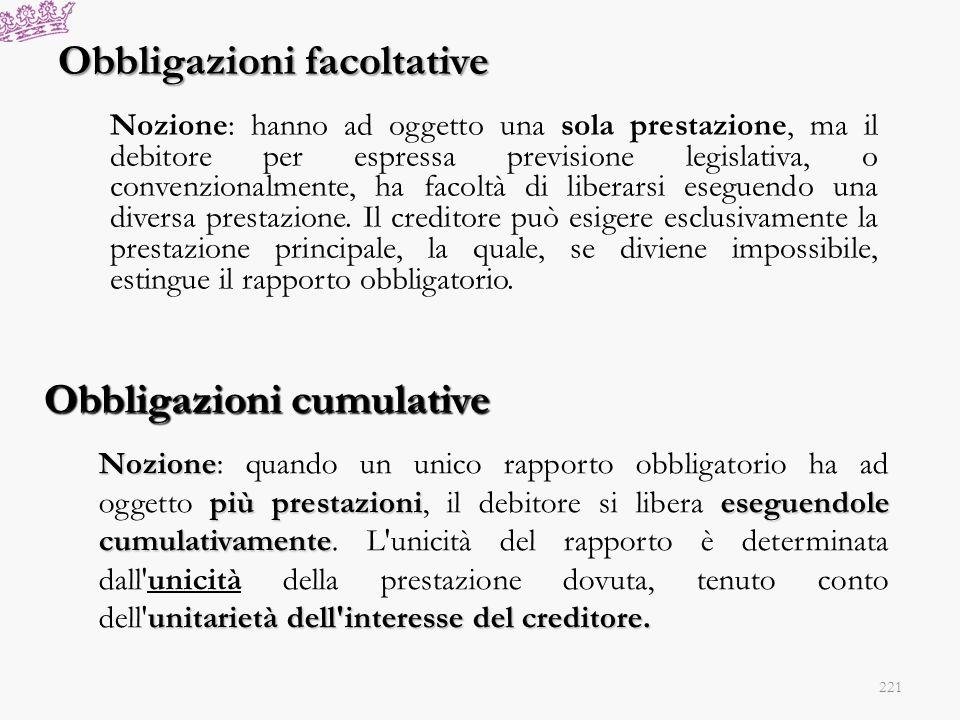 Obbligazioni facoltative Nozione: hanno ad oggetto una sola prestazione, ma il debitore per espressa previsione legislativa, o convenzionalmente, ha f