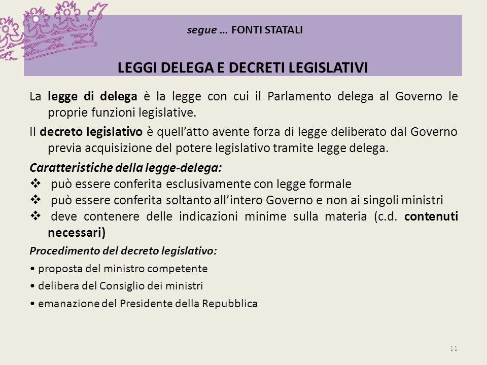 segue … FONTI STATALI LEGGI DELEGA E DECRETI LEGISLATIVI La legge di delega è la legge con cui il Parlamento delega al Governo le proprie funzioni leg